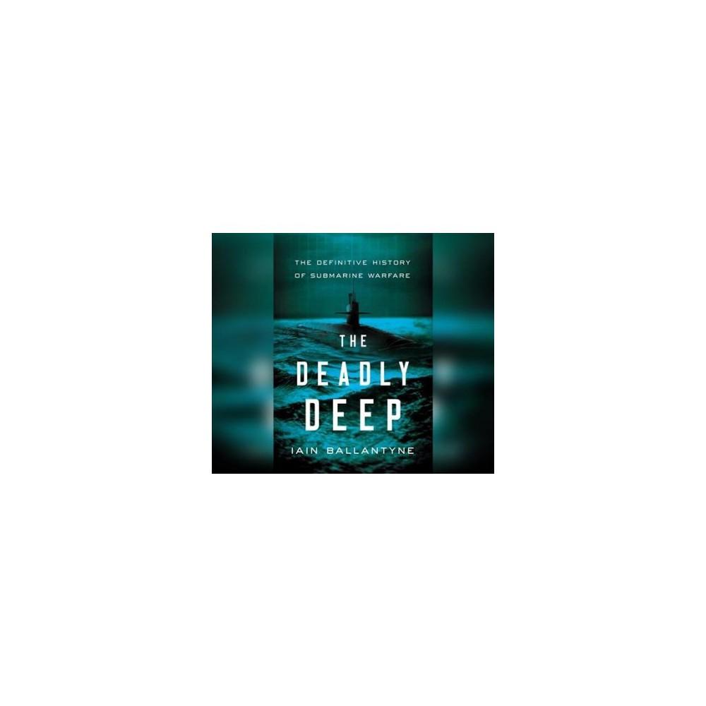 Deadly Deep : The Definitive History of Submarine Warfare - Unabridged by Iain Ballantyne (CD/Spoken