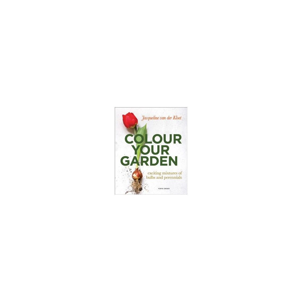 Colour Your Garden : Exciting Mixtures of Bulbs and Perennials - (Paperback)
