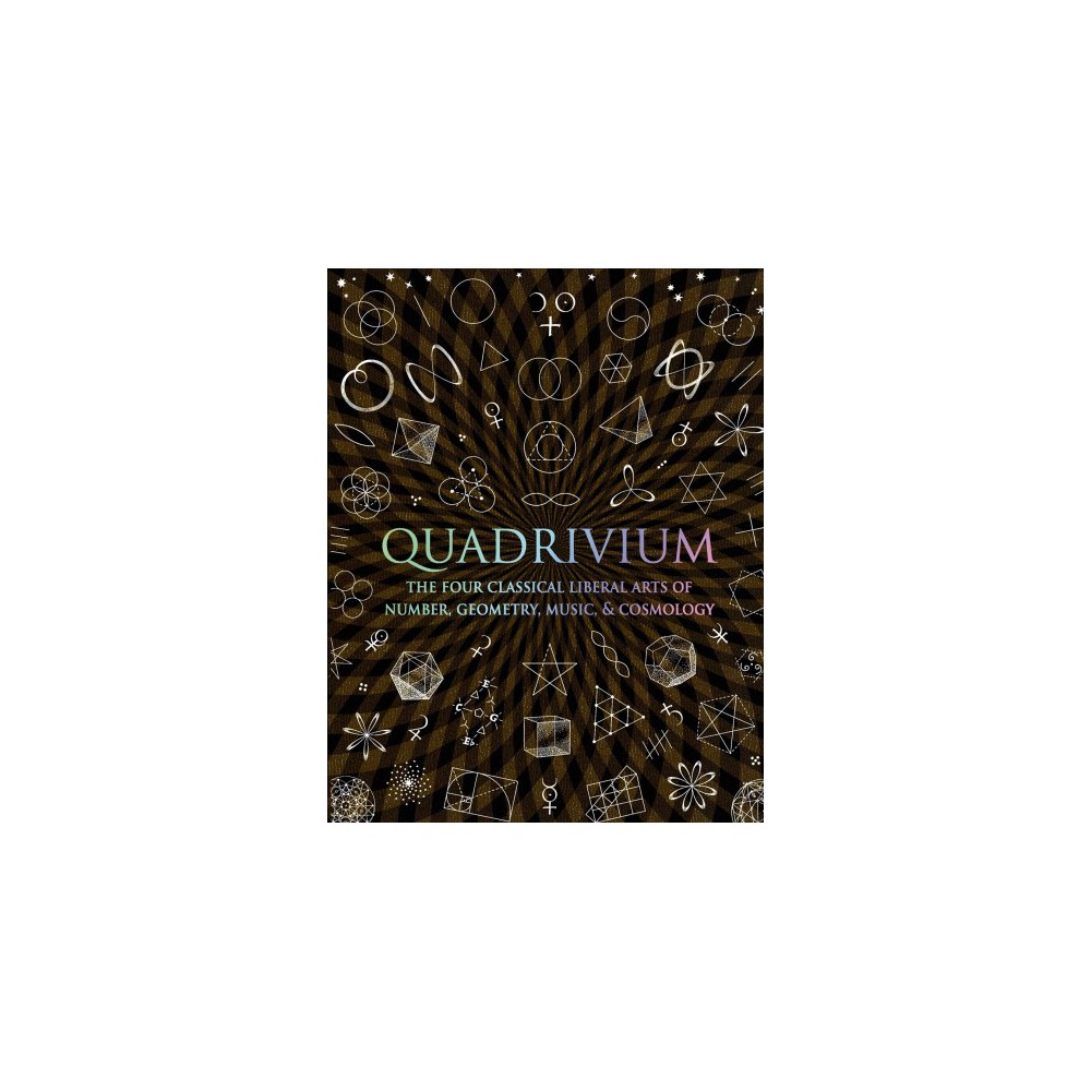 Quadrivium : The Four Classical Liberal Arts of Number, Geometry, Music, & Cosmology - (Hardcover)