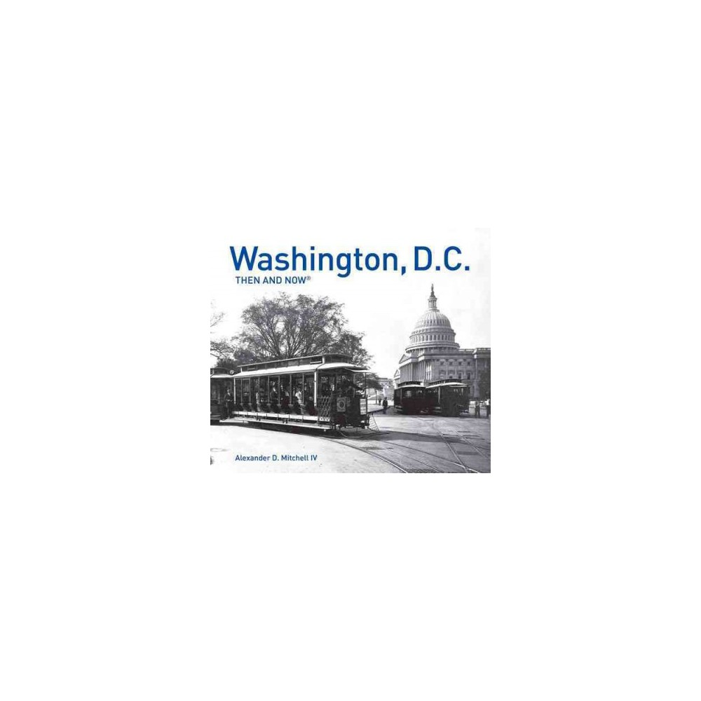 Washington, D.C. : Then and Now (Hardcover) (IV Alexander D. Mitchell)