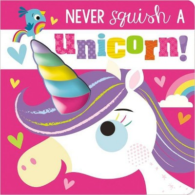 Never Squish a Unicorn! - by Make Believe Ideas Ltd & Rosie Greening (Board Book)