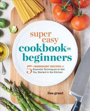 Super Easy Cookbook for Beginners : 5-ingredient Recipes and Essential Techniques to Get You Started in