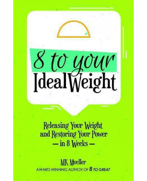 8 to Your Idealweight : Release Your Weight & Restore Your Power in 8 Weeks (Paperback) (M. K. Mueller) - image 1 of 1