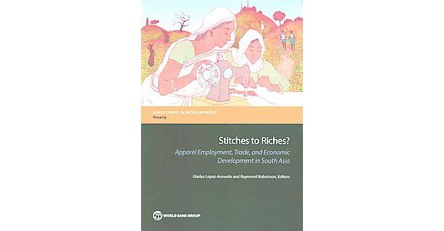 Stitches to Riches? : Apparel Employment, Trade, and Economic Development in South Asia (Paperback) - image 1 of 1