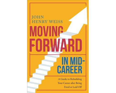 Moving Forward in Mid-Career : A Guide to Rebuilding Your Career After Being Fired or Laid Off - image 1 of 1
