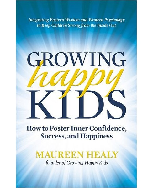 Growing Happy Kids : How to Foster Inner Confidence, Success, and Happiness (Paperback) (Maureen Healy) - image 1 of 1