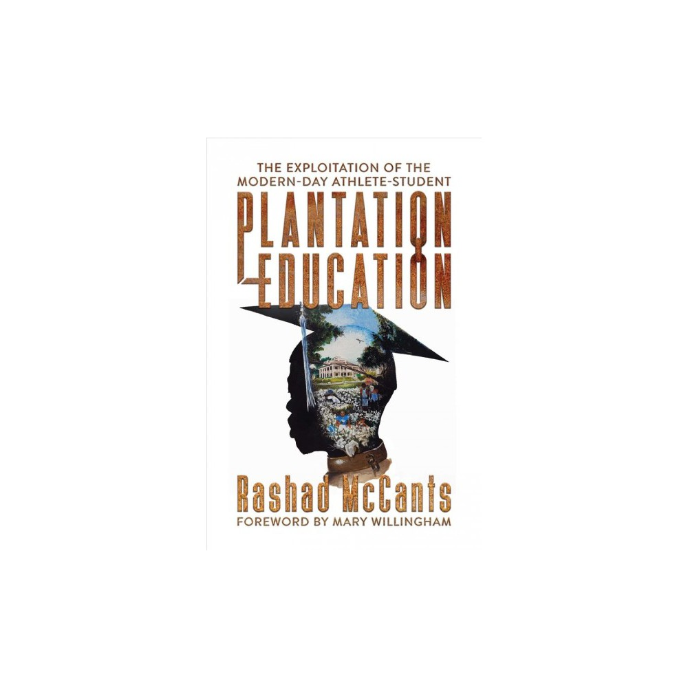 Plantation Education : The Exploitation of the Modern-Day Athlete-Student - (Paperback)