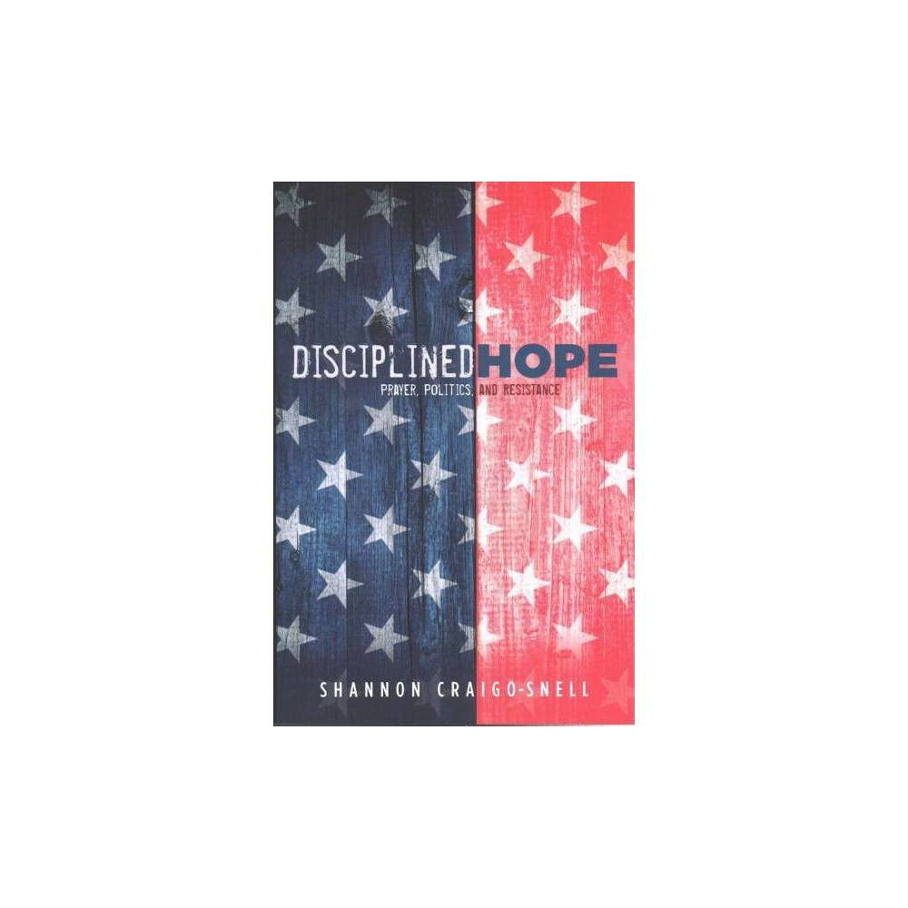Disciplined Hope : Prayer, Politics, and Resistance - by Shannon Craigo-Snell (Paperback)