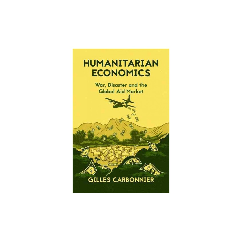 Humanitarian Economics : War, Disaster and the Global Aid Market (Hardcover) (Gilles Carbonnier)
