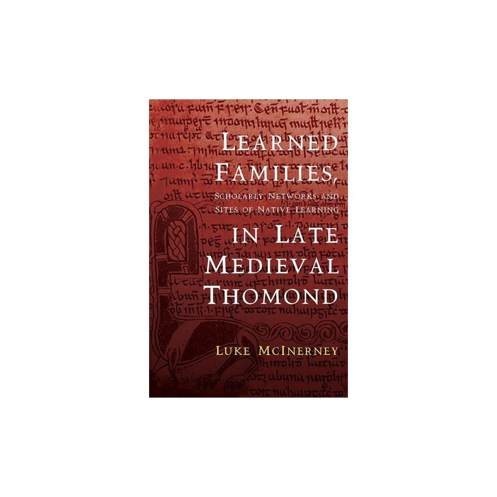 Learned Families, Scholarly Networks and Sites of Native Learning in Late Medieval Thomond - (Hardcover)