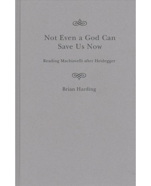 Not Even a God Can Save Us Now : Reading Machiavelli After Heidegger -  by Brian Harding (Hardcover) - image 1 of 1