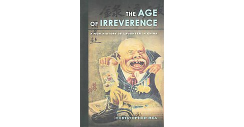 Age of Irreverence : A New History of Laughter in China (Hardcover) (Christopher Rea) - image 1 of 1