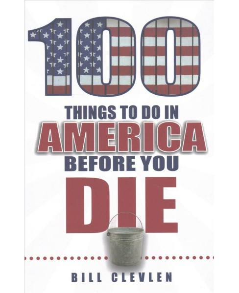 100 Things to Do in America Before You Die (Paperback) (Bill Clevlen) - image 1 of 1