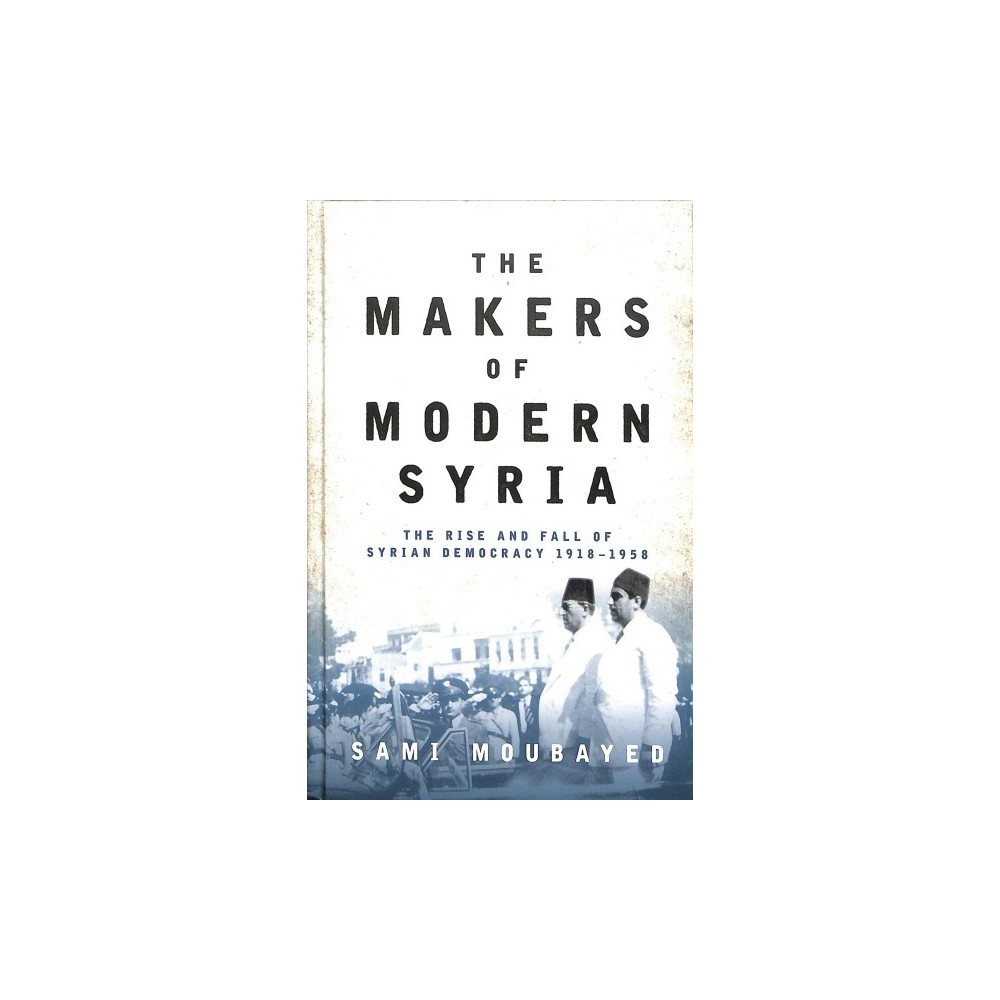 Makers of Modern Syria : The Rise and Fall of Syrian Democracy 1918-1948 - by Sami Moubayed (Hardcover)