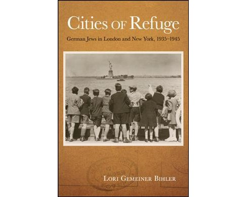 Cities of Refuge : German Jews in London and New York, 1935-1945 -  by Lori Gemeiner Bihler (Hardcover) - image 1 of 1