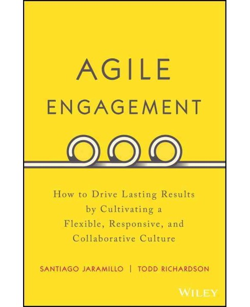 Agile Engagement : How to Drive Lasting Results by Cultivating a Flexible, Responsive, and Collaborative - image 1 of 1