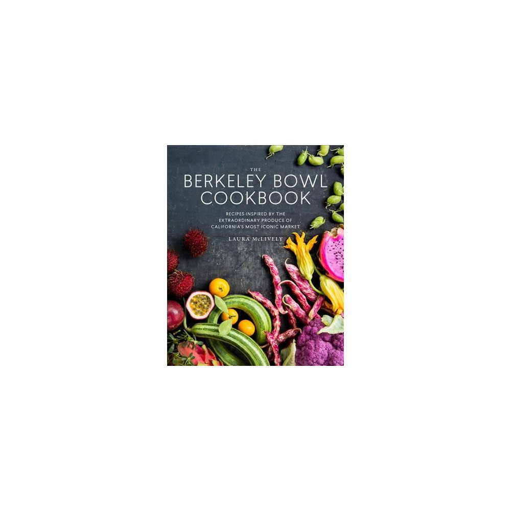 Berkeley Bowl Cookbook : Recipes Inspired by the Extraordinary Produce of California's Most Iconic