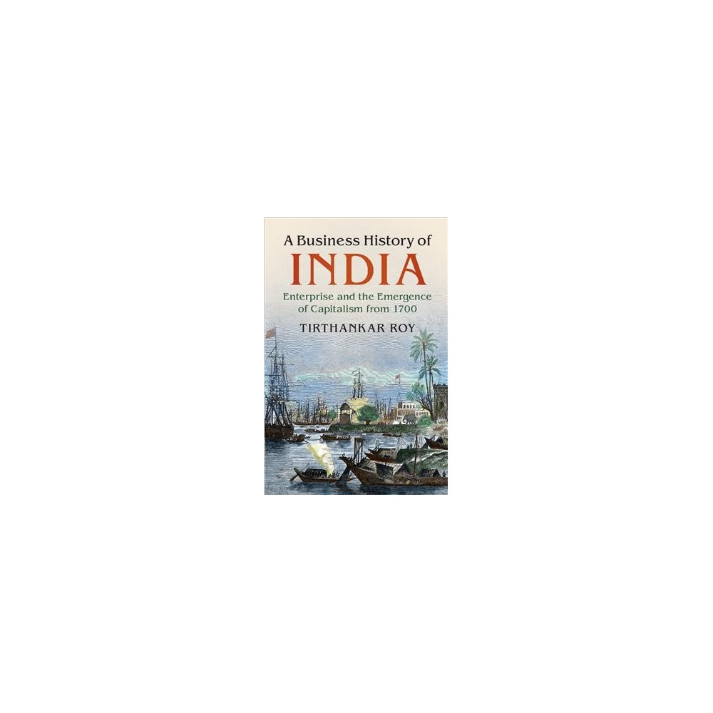 Business History of India : Enterprise and the Emergence of Capitalism from 1700 - (Hardcover)