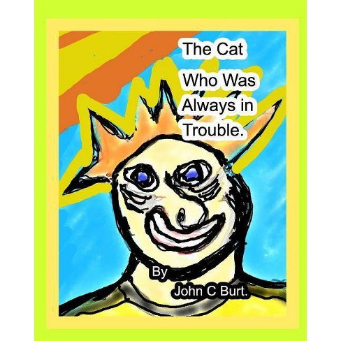 The Cat who was Always in Trouble. - by  John C Burt (Paperback) - image 1 of 1