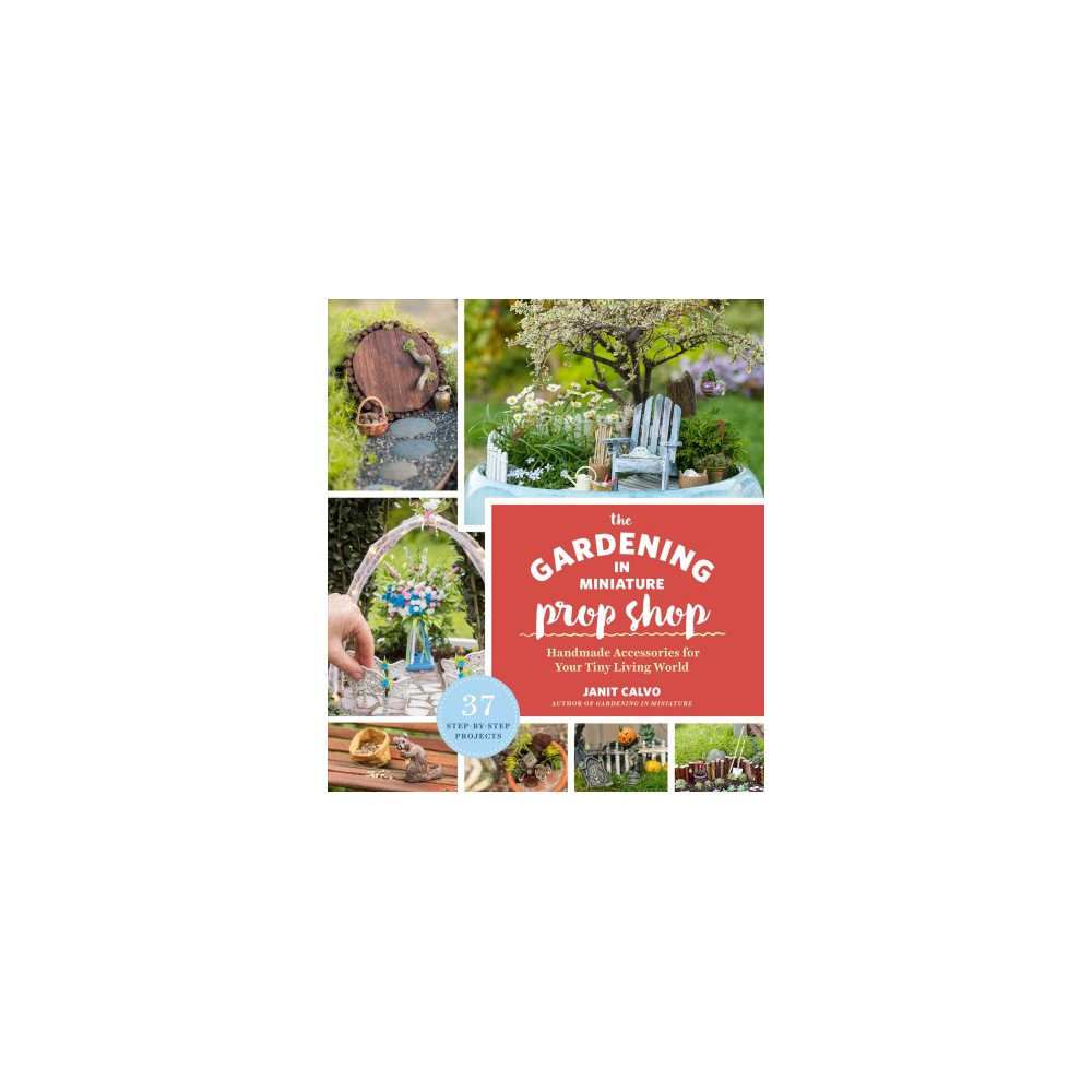 Gardening in Miniature Prop Shop : Handmade Accessories for Your Tiny Living World - (Paperback)