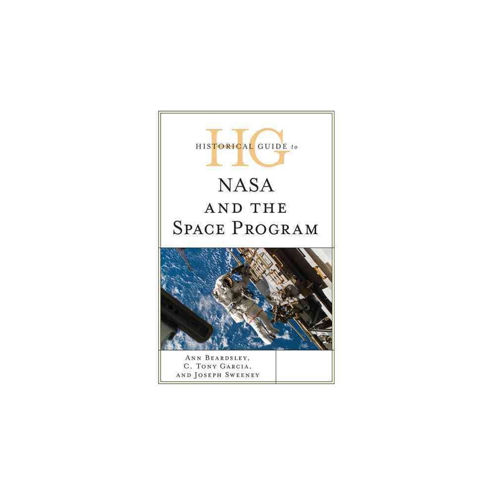 Historical Guide to Nasa and the Space Program (Hardcover) (Ann Beardsley & C. Tony Garcia & Joseph