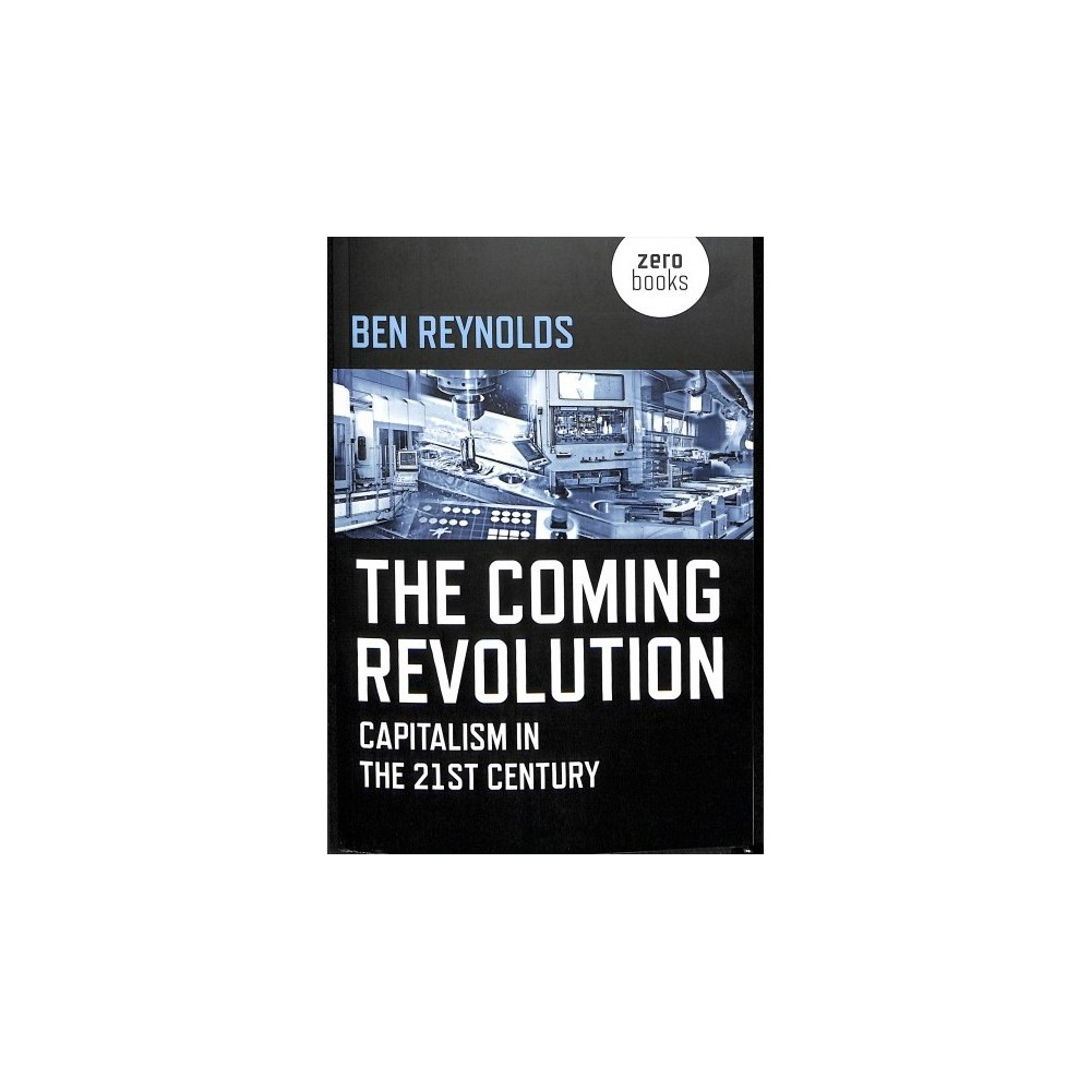 Coming Revolution : Capitalism in the 21st Century - by Ben Reynolds (Paperback)
