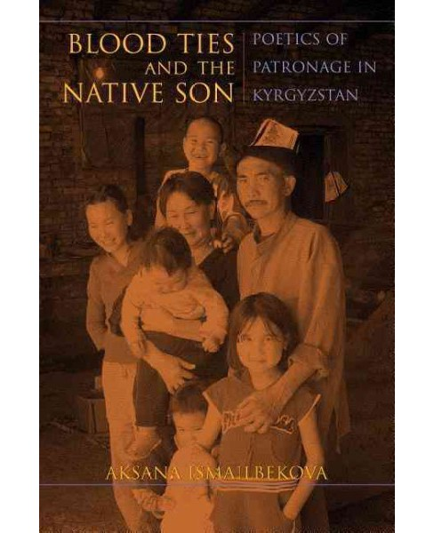 Blood Ties and the Native Son : Poetics of Patronage in Kyrgyzstan (Paperback) (Aksana Ismailbekova) - image 1 of 1