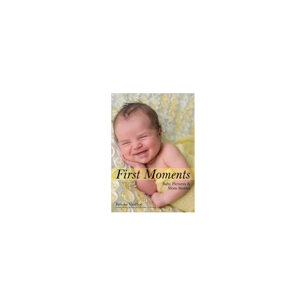 First Moments : Newborn Pictures & Mom Stories - by Brooke Vanhoy (Paperback)