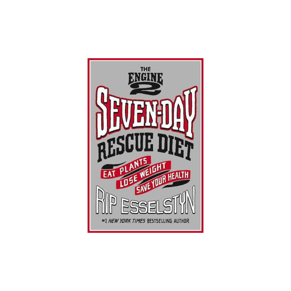Engine 2 Seven-Day Rescue Diet : Eat Plants, Lose Weight, Save Your Health (Hardcover) (Rip Esselstyn)
