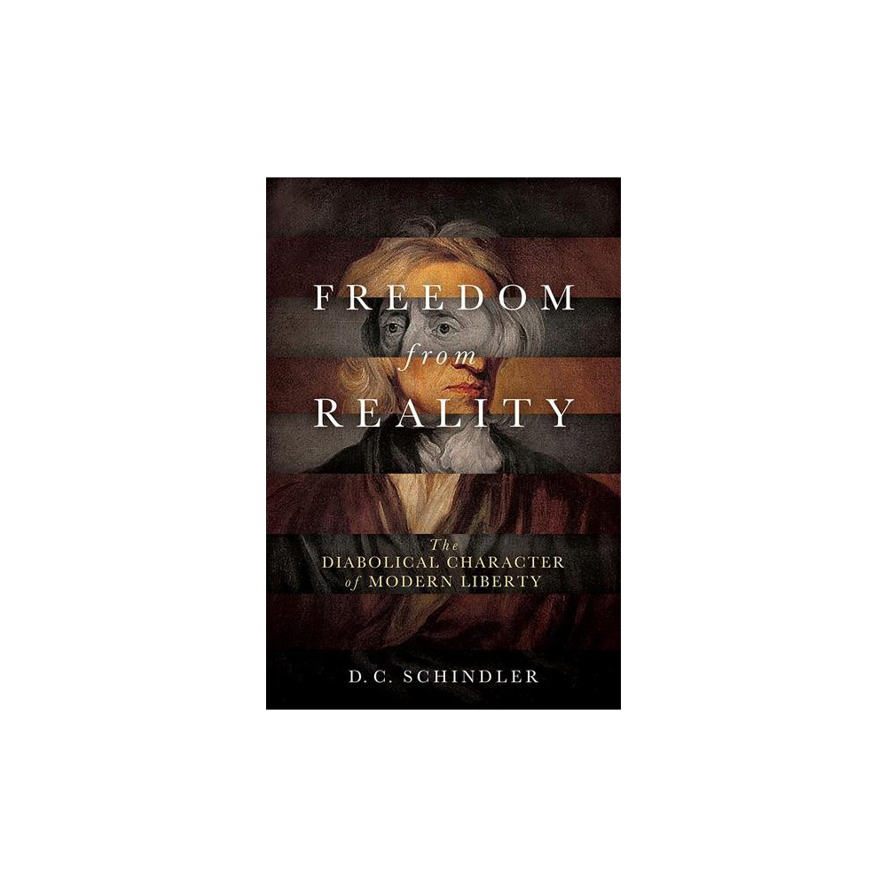 Freedom from Reality : The Diabolical Character of Modern Liberty - by D. C. Schindler (Hardcover)