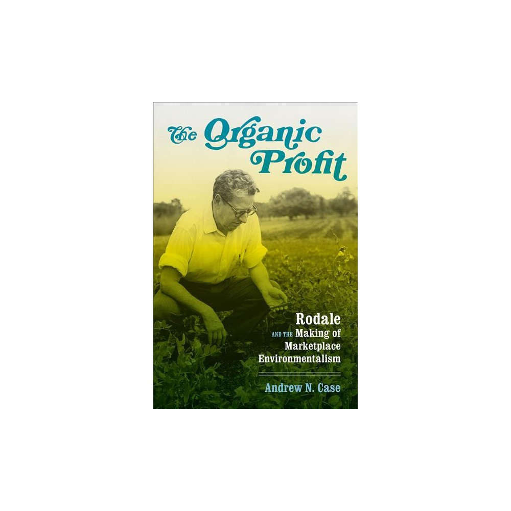 Organic Profit : Rodale and the Making of Marketplace Environmentalism - by Andrew N. Case (Hardcover)