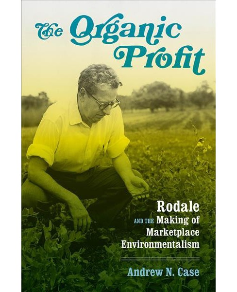 Organic Profit : Rodale and the Making of Marketplace Environmentalism -  by Andrew N. Case (Hardcover) - image 1 of 1