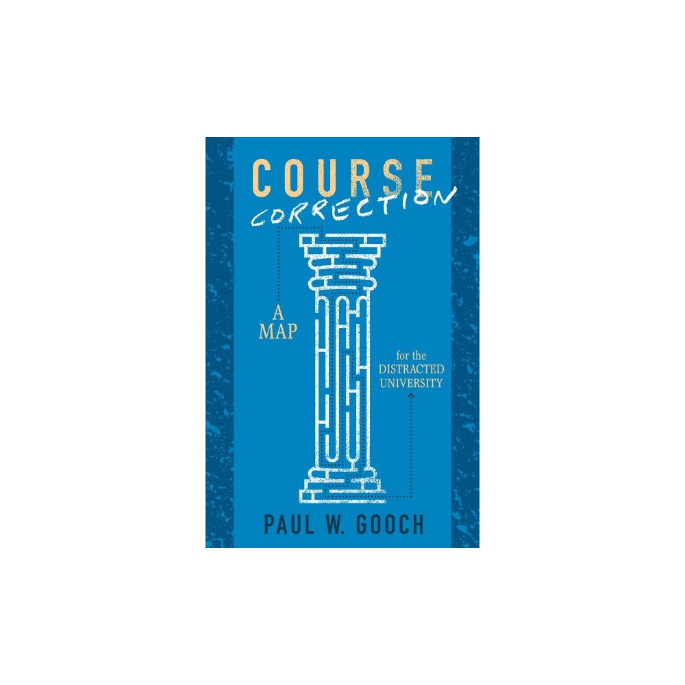 Course Correction : A Map for the Distracted University - by Paul W. Gooch (Paperback)
