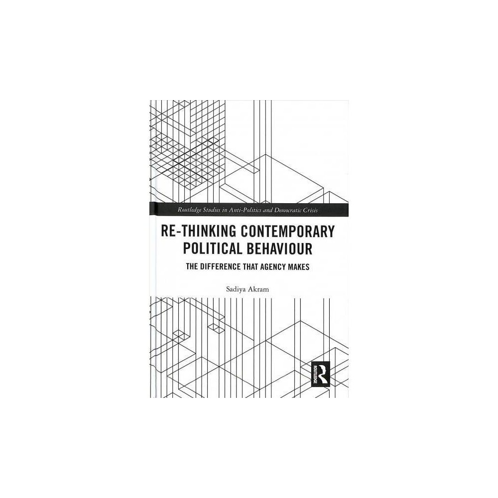 Re-thinking Contemporary Political Behaviour : The Difference That Agency Makes - (Hardcover)