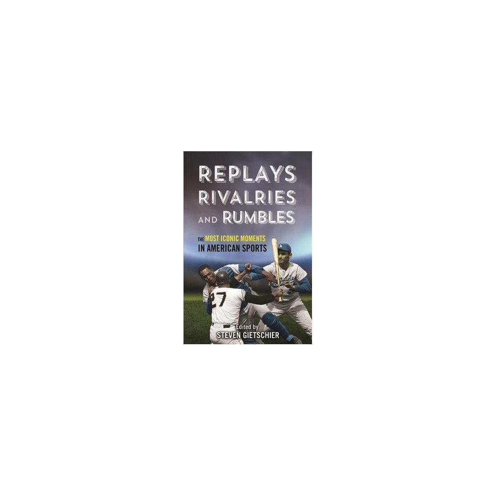 Replays, Rivalries, and Rumbles : The Most Iconic Moments in American Sports - (Paperback)