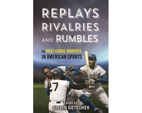 Replays, Rivalries, and Rumbles : The Most Iconic Moments in American Sports -  (Hardcover) - image 1 of 1