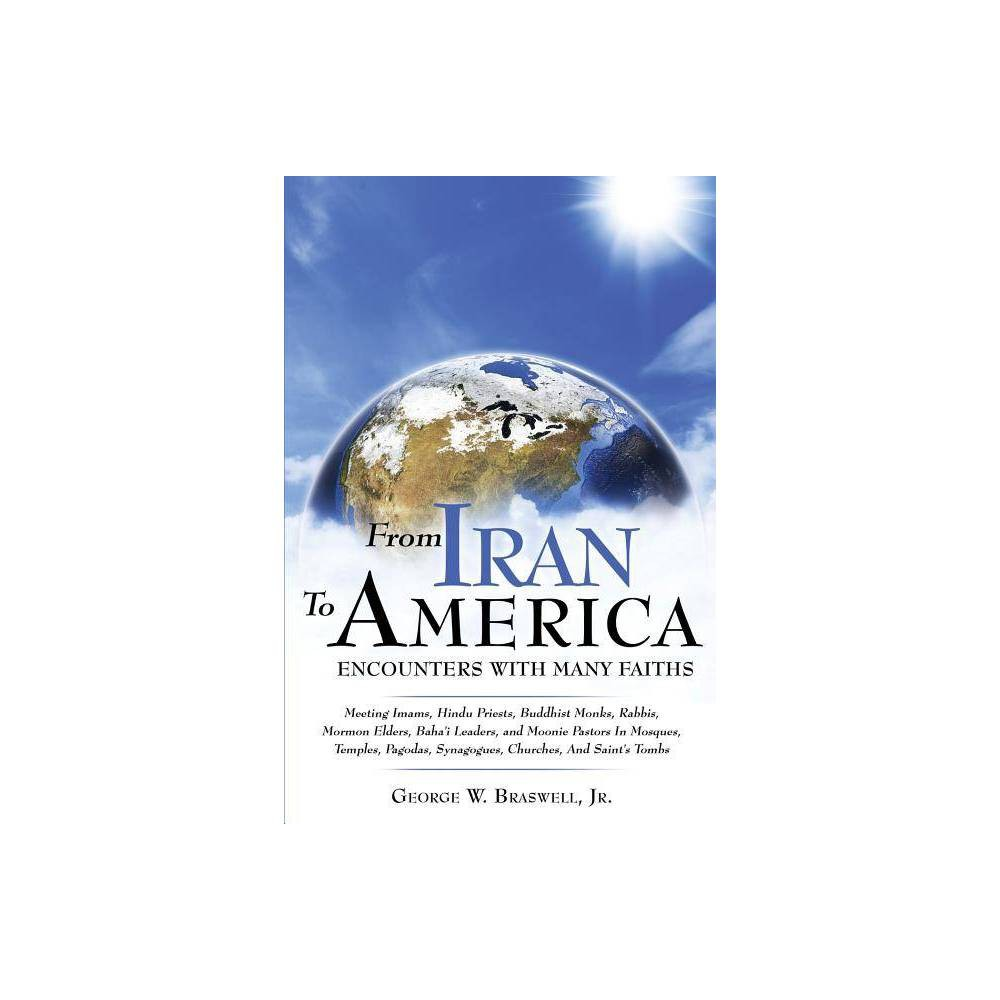 From Iran To America Encounters With Many Faiths By George W Braswell Paperback
