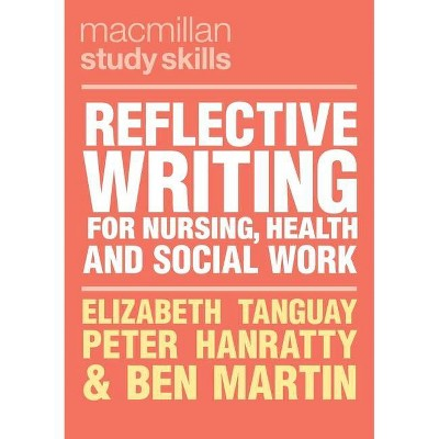 Reflective Writing for Nursing, Health and Social Work - (MacMillan Study Skills) by  Elizabeth Tanguay & Peter Hanratty & Ben Martin (Paperback)
