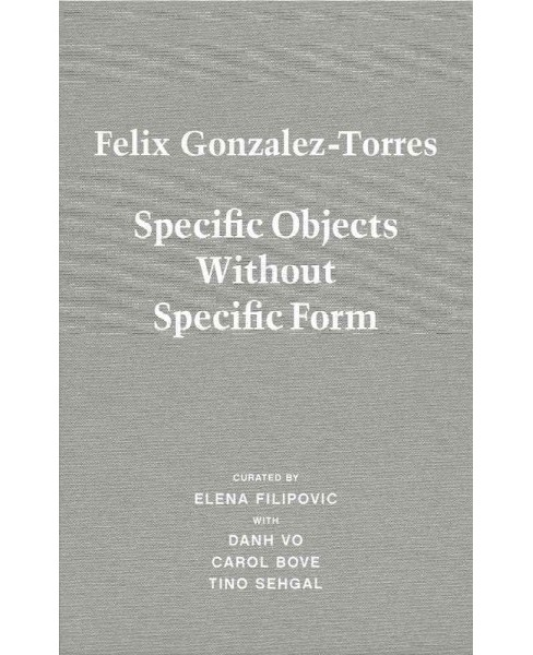 Felix Gonzalez-Torres : Specific Objects Without Specific Form (Hardcover) (Elena Filipovic & Danh Vo & - image 1 of 1