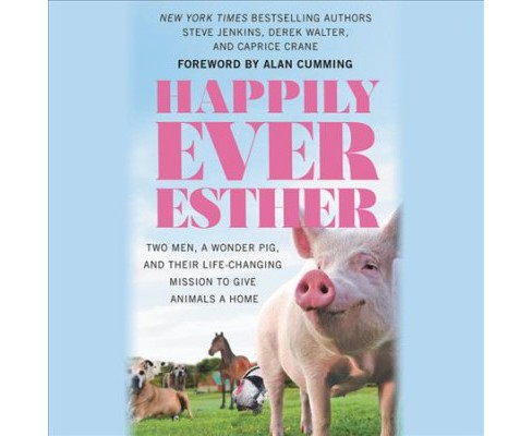Happily Ever Esther : Two Men, A Wonder Pig, and Their Life-Changing Mission to Give Animals a Home - image 1 of 1