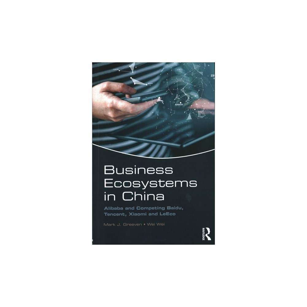 Business Ecosystems in China : Alibaba and Competing Baidu, Tencent, Xiaomi and Leeco - (Paperback)