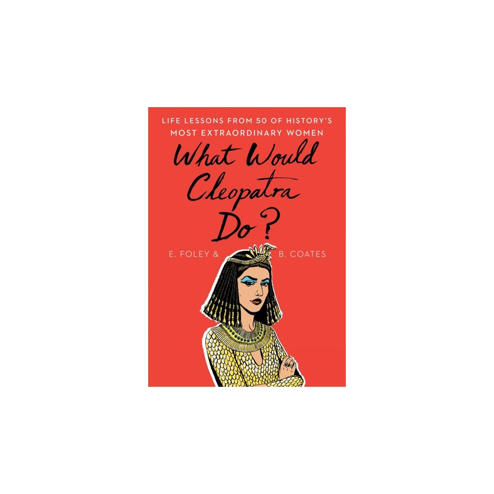 What Would Cleopatra Do? : Life Lessons from 50 of History's Most Extraordinary Women - (Hardcover)