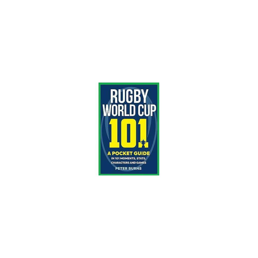 Rugby World Cup 101 : A Pocket Guide in 101 Moments, Stats, Characters and Games - (Paperback)