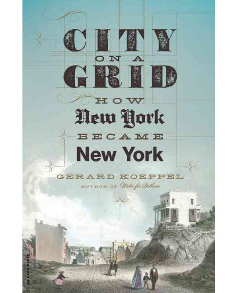 City on a Grid : How New York Became New York (Reprint) (Paperback) (Gerard Koeppel) - image 1 of 1
