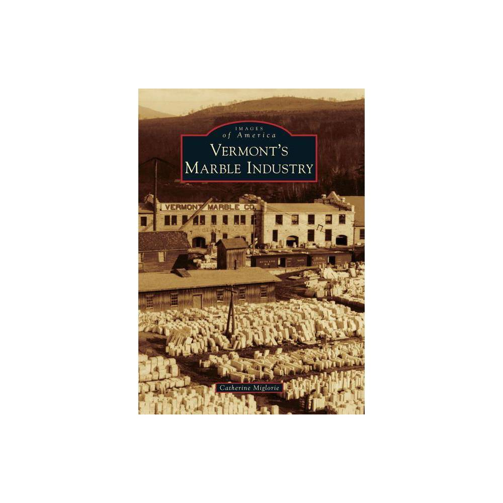 Vermont S Marble Industry Images Of America Arcadia Publishing By Catherine Miglorie Paperback