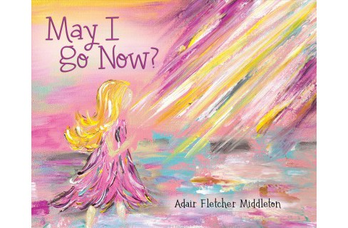 May I Go Now? (Hardcover) (Adair Fletcher Middleton) - image 1 of 1