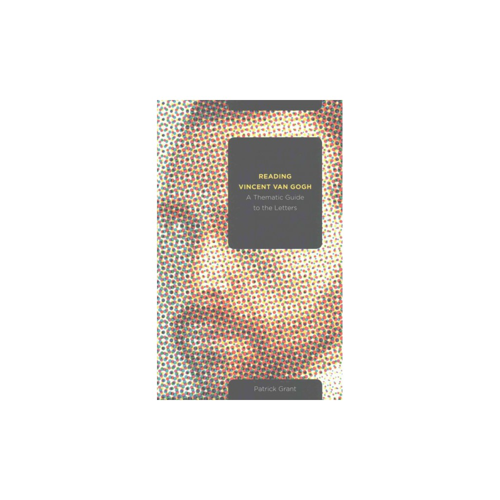 Reading Vincent Van Gogh : A Thematic Guide to the Letters (Paperback) (Patrick Grant)