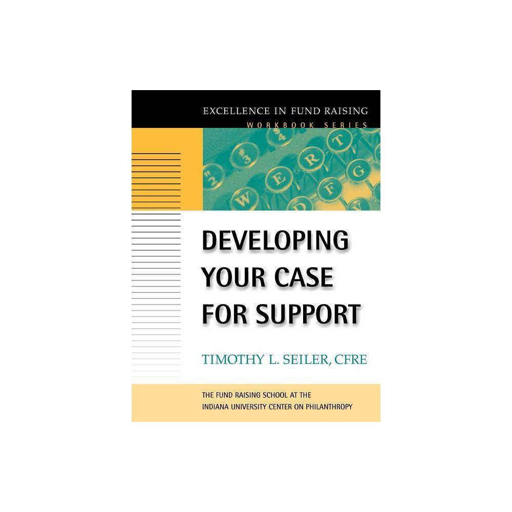 Developing Your Case For Support Excellence In Fund Raising Workbooks By Timothy L Seiler Paperback