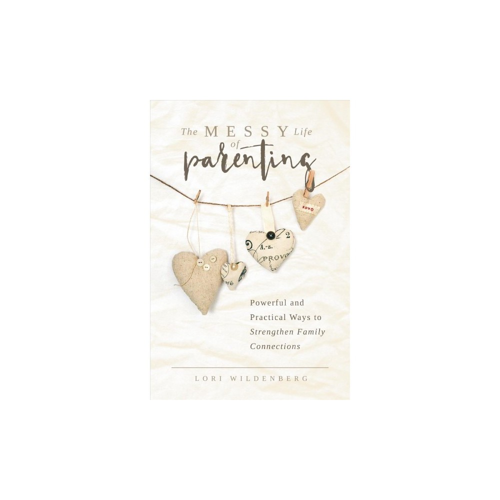 Messy Life of Parenting : Powerful and Practical Ways to Strengthen Family Connections - (Paperback)