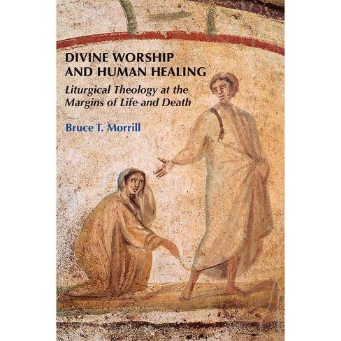 Divine Worship and Human Healing - by  Bruce T Morrill (Paperback) - image 1 of 1
